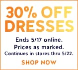 30% off dresses ends 5/17 online. prices as marked. continues in stores thru 5/22.